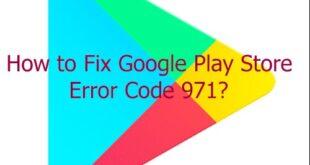 Cách khắc phục sự cố Google Play Store lỗi 971 nhanhh chóng